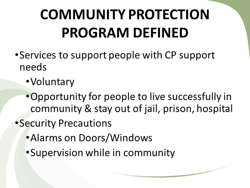 COMMUNITY PROTECTION PROGRAM DEFINED Services to support people with CP support needs Voluntary Opportunity for people to live successfully in community & stay out of jail, prison, hospital Security Precautions Alarms on Doors/Windows Supervision while in community