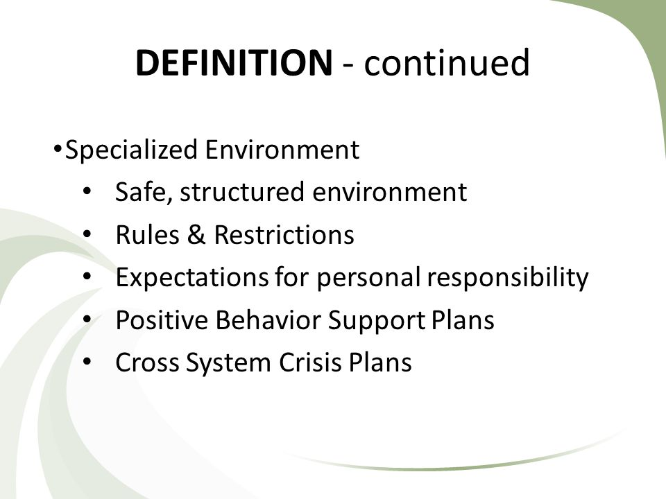 DEFINITION - continued Specialized Environment Safe, structured environment Rules & Restrictions Expectations for personal responsibility Positive Behavior Support Plans Cross System Crisis Plans