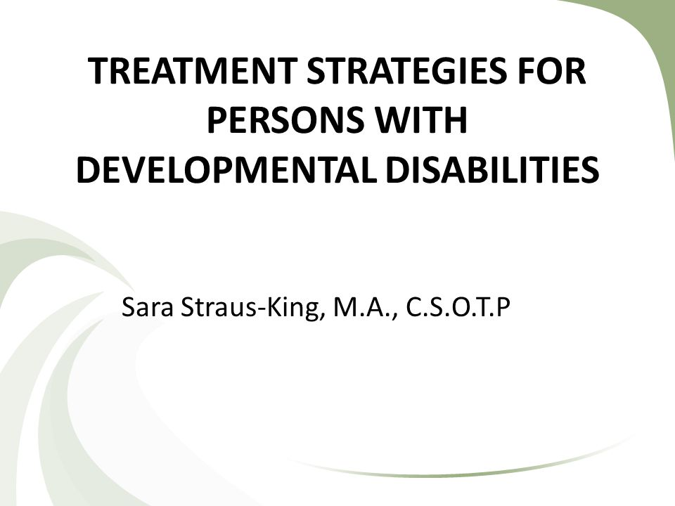 TREATMENT STRATEGIES FOR PERSONS WITH DEVELOPMENTAL DISABILITIES Sara Straus-King, M.A., C.S.O.T.P