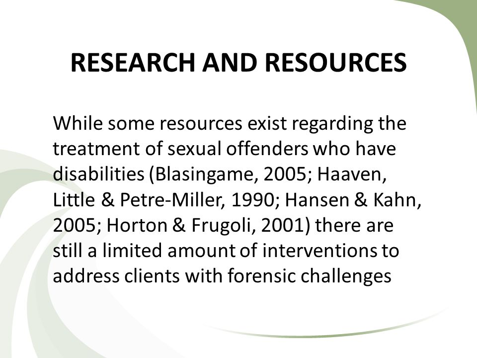RESEARCH AND RESOURCES While some resources exist regarding the treatment of sexual offenders who have disabilities (Blasingame, 2005; Haaven, Little & Petre-Miller, 1990; Hansen & Kahn, 2005; Horton & Frugoli, 2001) there are still a limited amount of interventions to address clients with forensic challenges