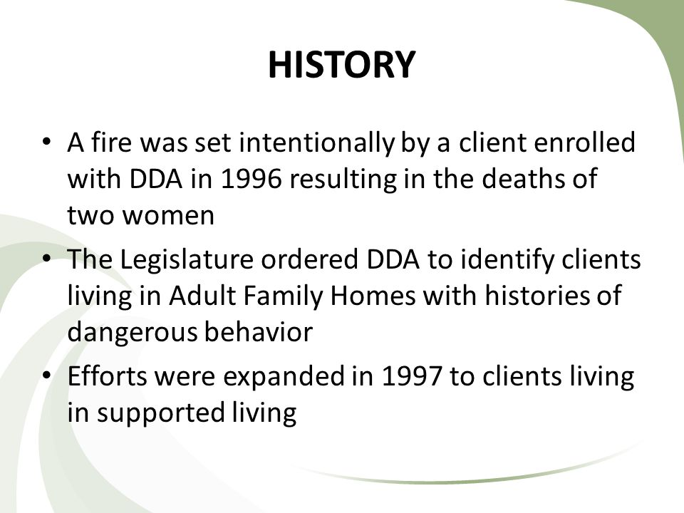 HISTORY A fire was set intentionally by a client enrolled with DDA in 1996 resulting in the deaths of two women The Legislature ordered DDA to identify clients living in Adult Family Homes with histories of dangerous behavior Efforts were expanded in 1997 to clients living in supported living