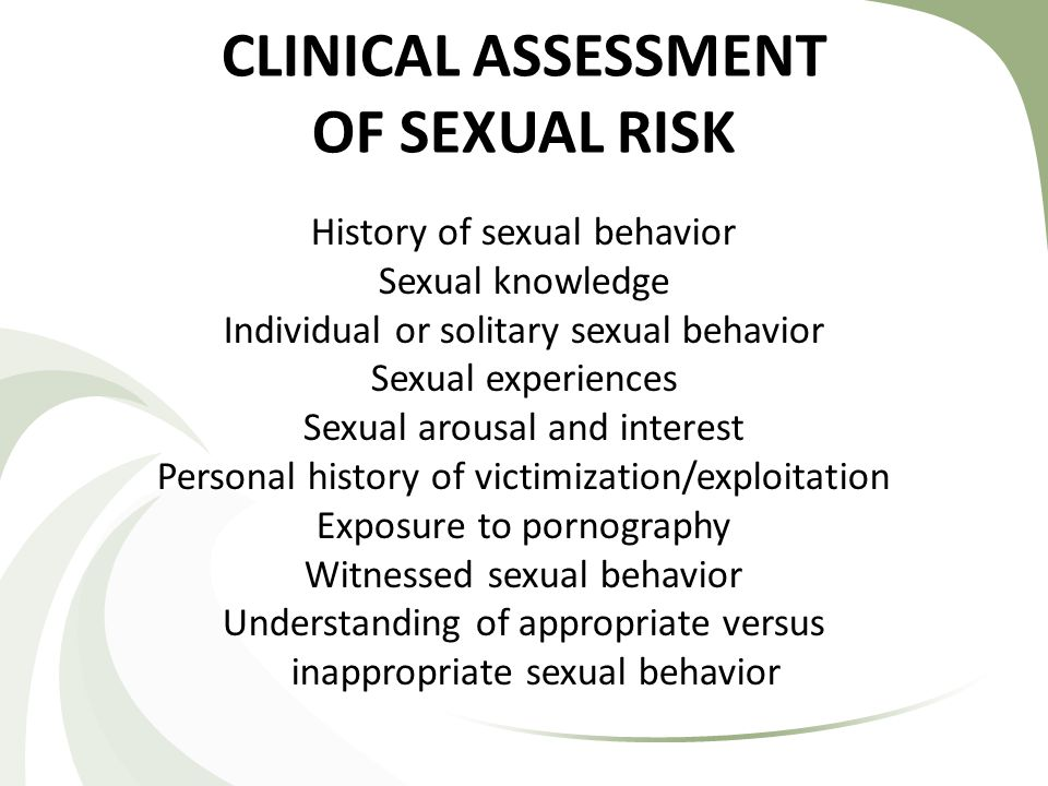 CLINICAL ASSESSMENT OF SEXUAL RISK History of sexual behavior Sexual knowledge Individual or solitary sexual behavior Sexual experiences Sexual arousal and interest Personal history of victimization/exploitation Exposure to pornography Witnessed sexual behavior Understanding of appropriate versus inappropriate sexual behavior