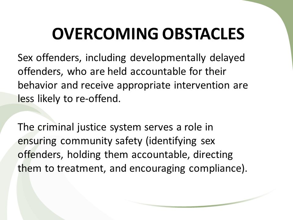 OVERCOMING OBSTACLES Sex offenders, including developmentally delayed offenders, who are held accountable for their behavior and receive appropriate intervention are less likely to re-offend.