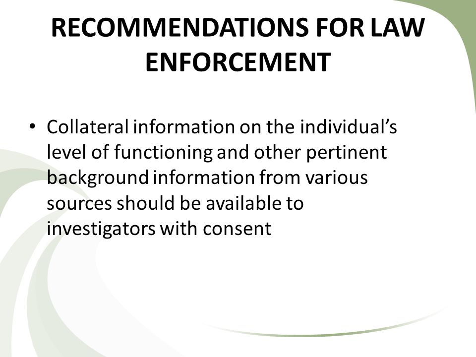 RECOMMENDATIONS FOR LAW ENFORCEMENT Collateral information on the individual's level of functioning and other pertinent background information from various sources should be available to investigators with consent