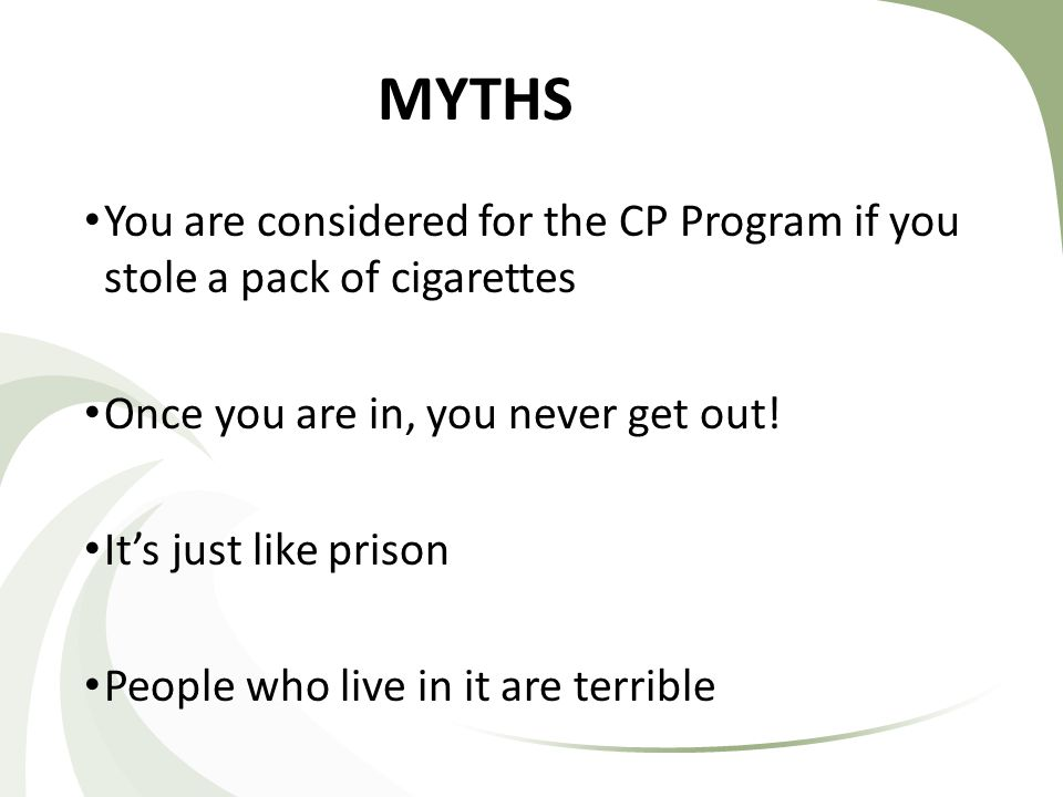 MYTHS You are considered for the CP Program if you stole a pack of cigarettes Once you are in, you never get out.