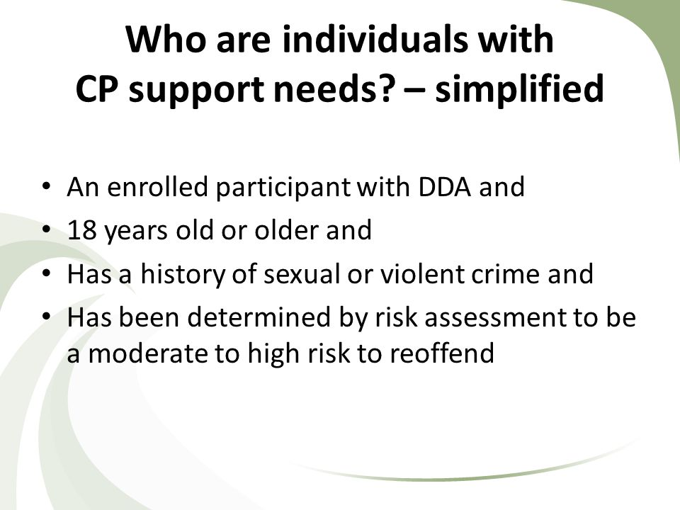 Current Statewide Statistics 721 Individuals Identified as Community Protection (3.4% of adult DDA enrolled population) 435 Individuals residing in the Community Protection Residential Program (39.7% of those identified are not supported in the residential program) 136 Additional Individuals Identified as Tracking Only 40 graduations