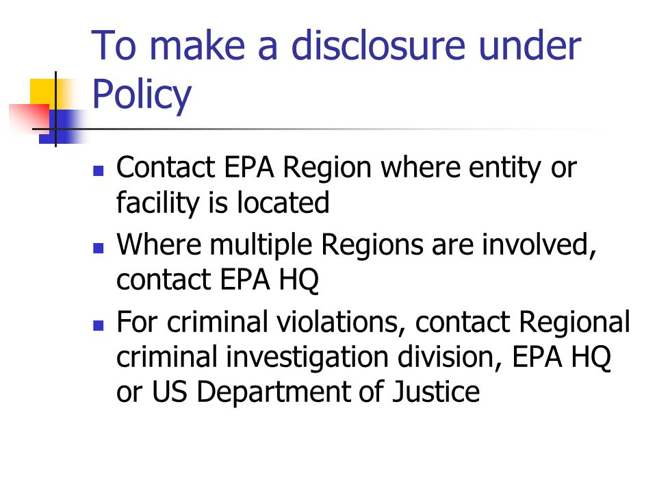 To make a disclosure under Policy Contact EPA Region where entity or facility is located Where multiple Regions are involved, contact EPA HQ For crimi