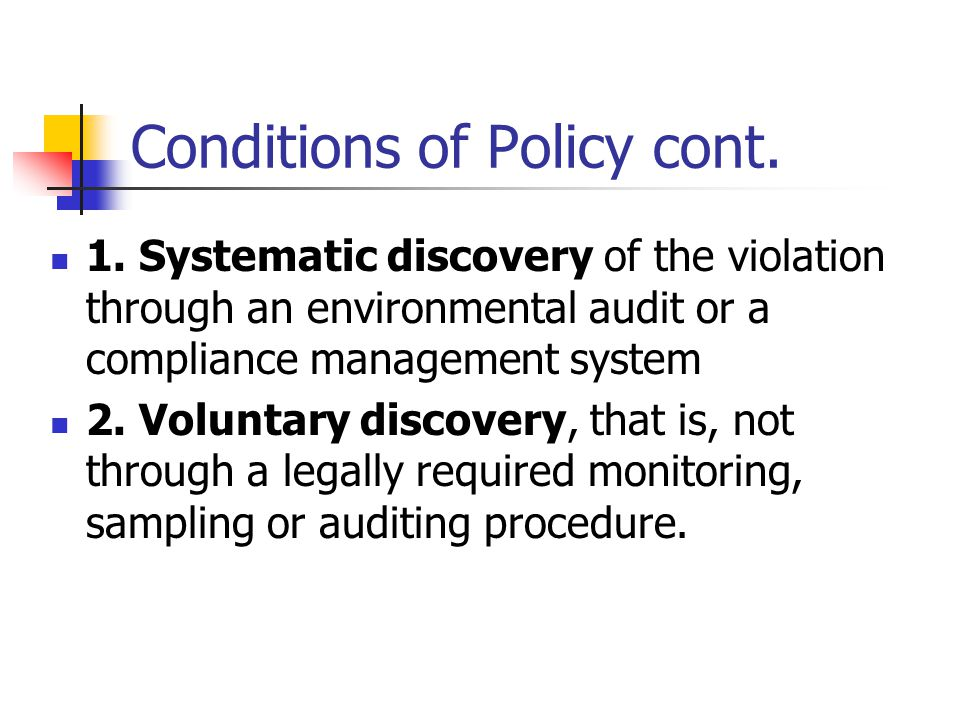 Conditions of Policy cont. 1. Systematic discovery of the violation through an environmental audit or a compliance management system 2. Voluntary disc