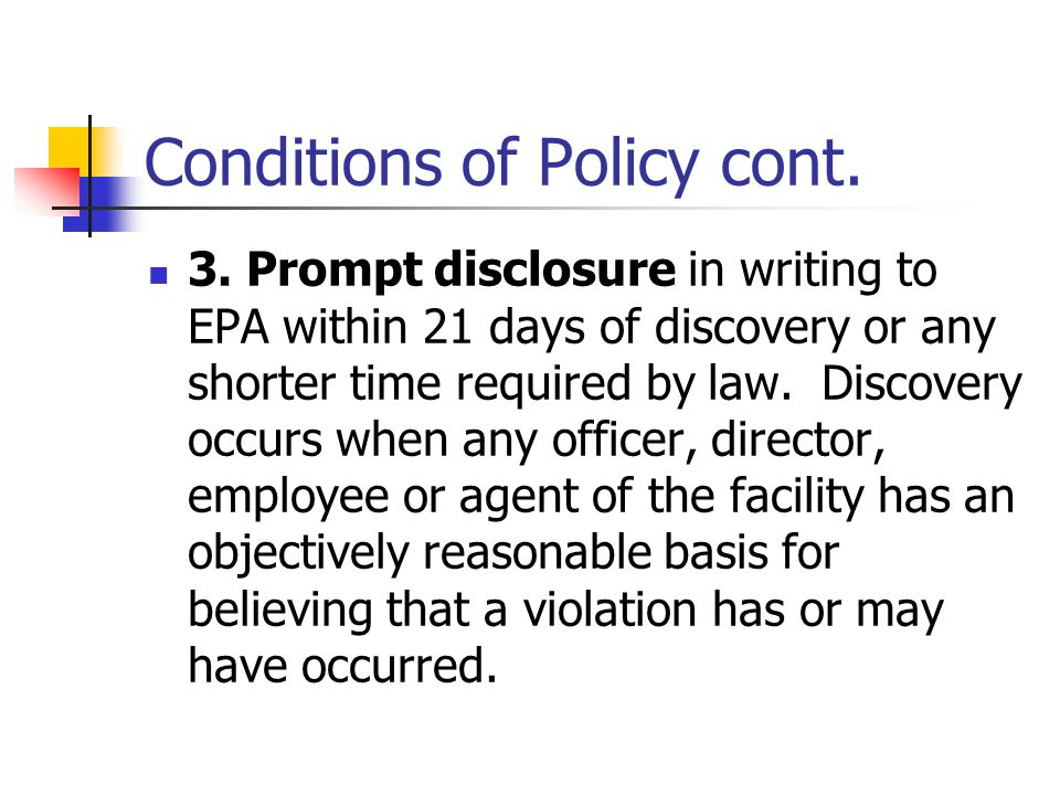 Conditions of Policy cont. 3. Prompt disclosure in writing to EPA within 21 days of discovery or any shorter time required by law. Discovery occurs wh