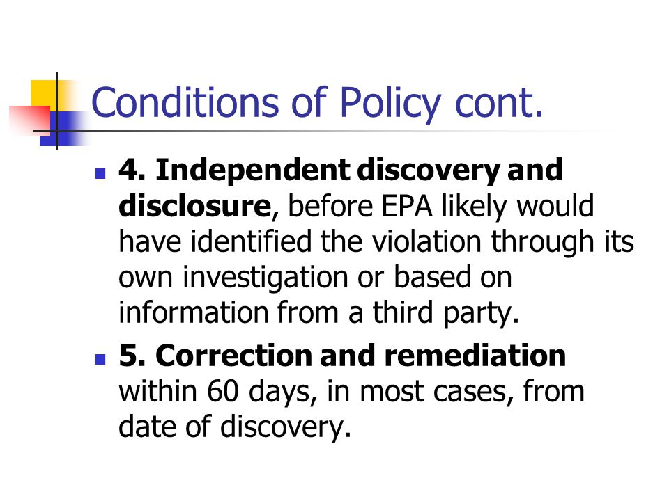Conditions of Policy cont. 4. Independent discovery and disclosure, before EPA likely would have identified the violation through its own investigatio