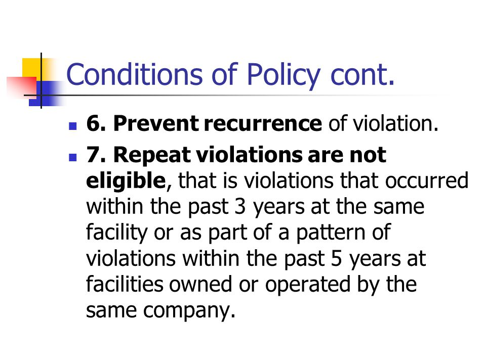 Conditions of Policy cont. 6. Prevent recurrence of violation. 7. Repeat violations are not eligible, that is violations that occurred within the past