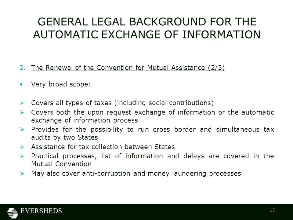 2.The Renewal of the Convention for Mutual Assistance (2/3) Very broad scope:  Covers all types of taxes (including social contributions)  Covers both the upon request exchange of information or the automatic exchange of information process  Provides for the possibility to run cross border and simultaneous tax audits by two States  Assistance for tax collection between States  Practical processes, list of information and delays are covered in the Mutual Convention  May also cover anti-corruption and money laundering processes GENERAL LEGAL BACKGROUND FOR THE AUTOMATIC EXCHANGE OF INFORMATION 10
