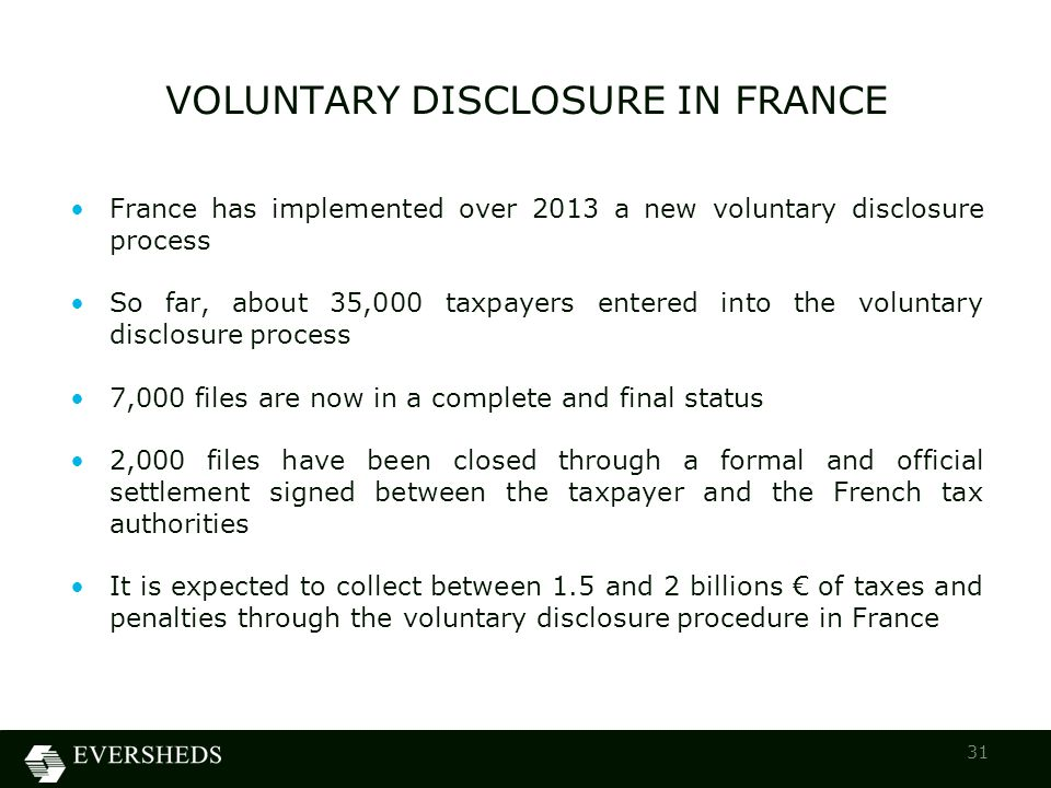 France has implemented over 2013 a new voluntary disclosure process So far, about 35,000 taxpayers entered into the voluntary disclosure process 7,000 files are now in a complete and final status 2,000 files have been closed through a formal and official settlement signed between the taxpayer and the French tax authorities It is expected to collect between 1.5 and 2 billions € of taxes and penalties through the voluntary disclosure procedure in France VOLUNTARY DISCLOSURE IN FRANCE 31