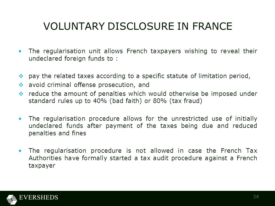 The regularisation unit allows French taxpayers wishing to reveal their undeclared foreign funds to :  pay the related taxes according to a specific statute of limitation period,  avoid criminal offense prosecution, and  reduce the amount of penalties which would otherwise be imposed under standard rules up to 40% (bad faith) or 80% (tax fraud) The regularisation procedure allows for the unrestricted use of initially undeclared funds after payment of the taxes being due and reduced penalties and fines The regularisation procedure is not allowed in case the French Tax Authorities have formally started a tax audit procedure against a French taxpayer VOLUNTARY DISCLOSURE IN FRANCE 34
