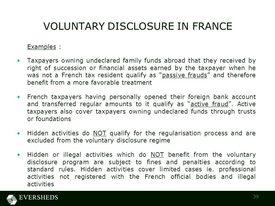 Examples : Taxpayers owning undeclared family funds abroad that they received by right of succession or financial assets earned by the taxpayer when he was not a French tax resident qualify as passive frauds and therefore benefit from a more favorable treatment French taxpayers having personally opened their foreign bank account and transferred regular amounts to it qualify as active fraud .