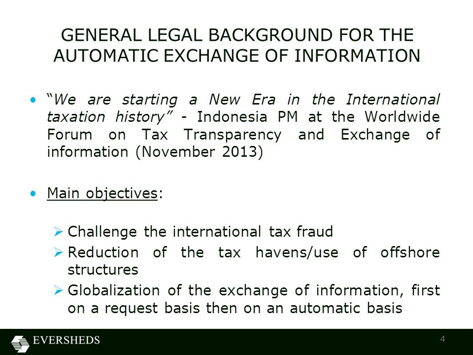 GENERAL LEGAL BACKGROUND FOR THE AUTOMATIC EXCHANGE OF INFORMATION We are starting a New Era in the International taxation history - Indonesia PM at the Worldwide Forum on Tax Transparency and Exchange of information (November 2013) Main objectives:  Challenge the international tax fraud  Reduction of the tax havens/use of offshore structures  Globalization of the exchange of information, first on a request basis then on an automatic basis 4