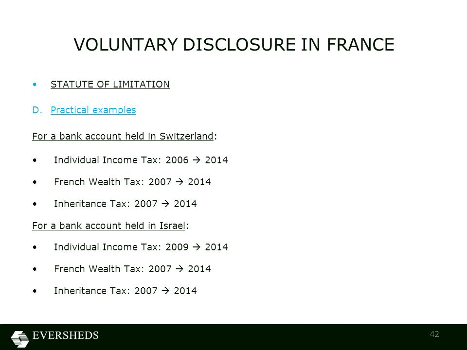 VOLUNTARY DISCLOSURE IN FRANCE 42 STATUTE OF LIMITATION D.Practical examples For a bank account held in Switzerland: Individual Income Tax: 2006  2014 French Wealth Tax: 2007  2014 Inheritance Tax: 2007  2014 For a bank account held in Israel: Individual Income Tax: 2009  2014 French Wealth Tax: 2007  2014 Inheritance Tax: 2007  2014