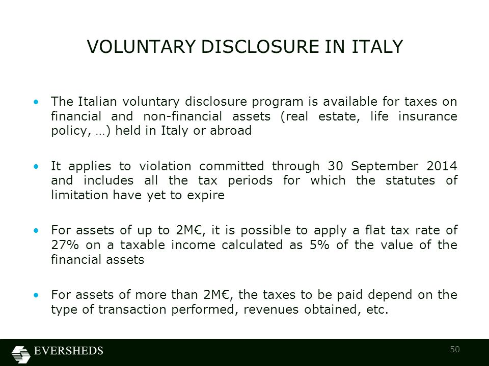 50 The Italian voluntary disclosure program is available for taxes on financial and non-financial assets (real estate, life insurance policy, …) held in Italy or abroad It applies to violation committed through 30 September 2014 and includes all the tax periods for which the statutes of limitation have yet to expire For assets of up to 2M€, it is possible to apply a flat tax rate of 27% on a taxable income calculated as 5% of the value of the financial assets For assets of more than 2M€, the taxes to be paid depend on the type of transaction performed, revenues obtained, etc.