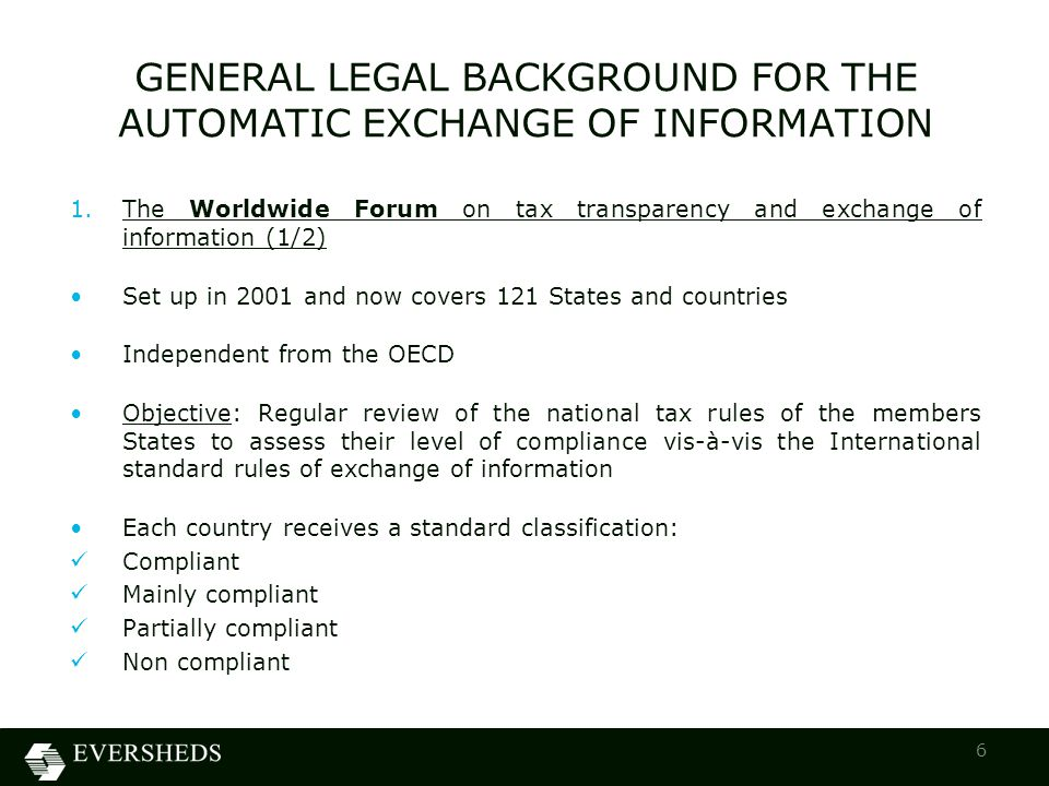 1.The Worldwide Forum on tax transparency and exchange of information (1/2) Set up in 2001 and now covers 121 States and countries Independent from the OECD Objective: Regular review of the national tax rules of the members States to assess their level of compliance vis-à-vis the International standard rules of exchange of information Each country receives a standard classification: Compliant Mainly compliant Partially compliant Non compliant GENERAL LEGAL BACKGROUND FOR THE AUTOMATIC EXCHANGE OF INFORMATION 6