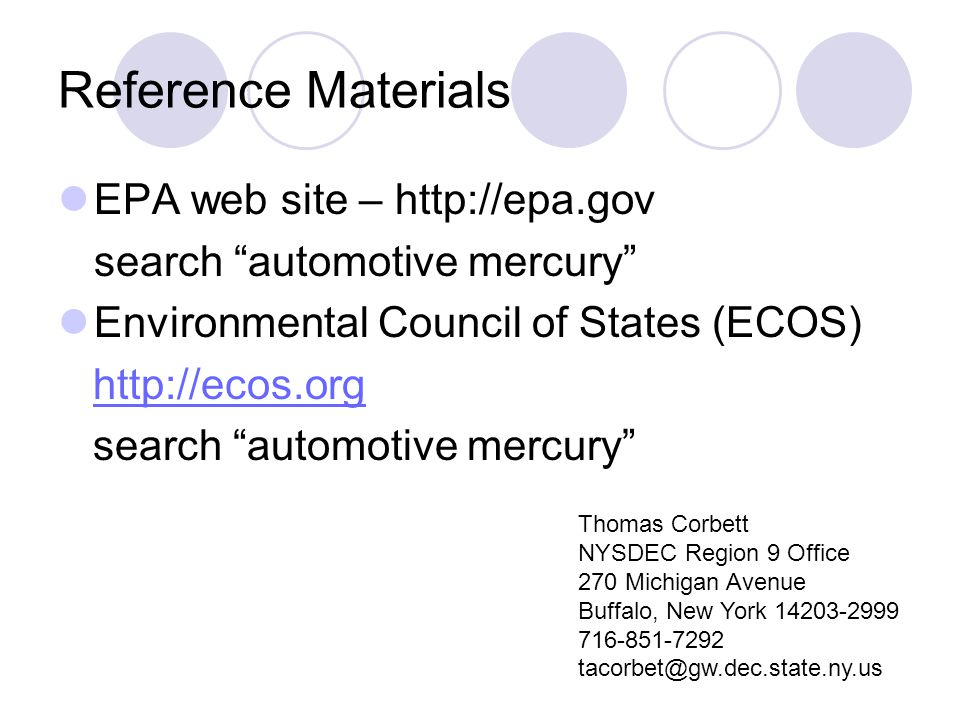 Reference Materials EPA web site – http://epa.gov search automotive mercury Environmental Council of States (ECOS) http://ecos.org search automotive mercury Thomas Corbett NYSDEC Region 9 Office 270 Michigan Avenue Buffalo, New York 14203-2999 716-851-7292 tacorbet@gw.dec.state.ny.us