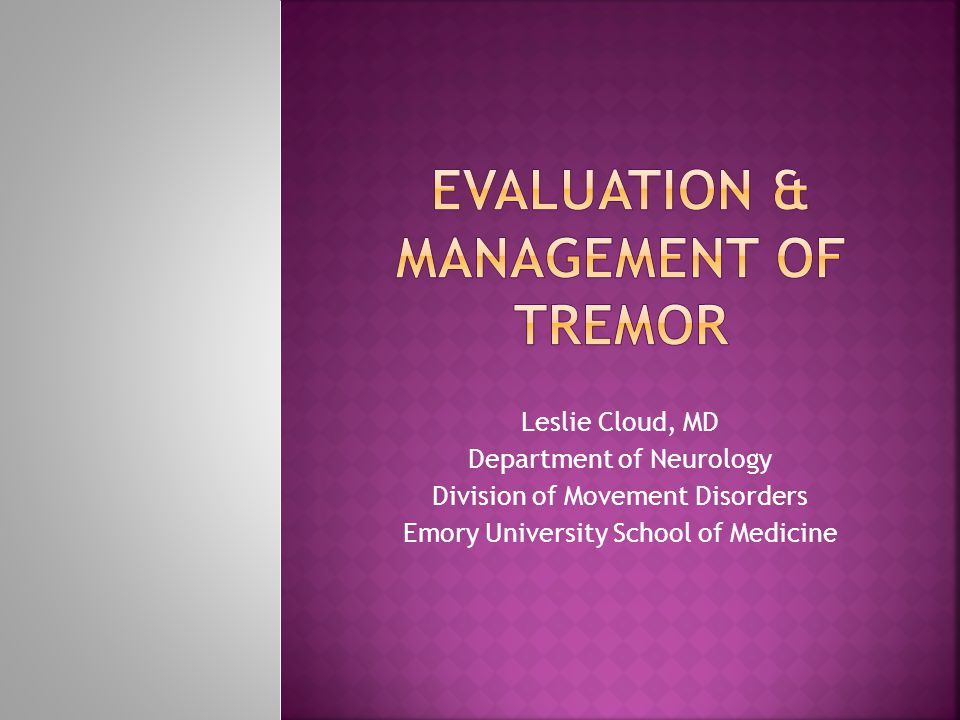  Classic Parkinsonian tremor:  Rest tremor  Asymmetric  Temporarily suppressed with voluntary movement  Increased amplitude with mental stress, contralateral movements, and during gait  Treat with anti-Parkinsonian agents and DBS in medically-refractory cases of tremor- predominant PD