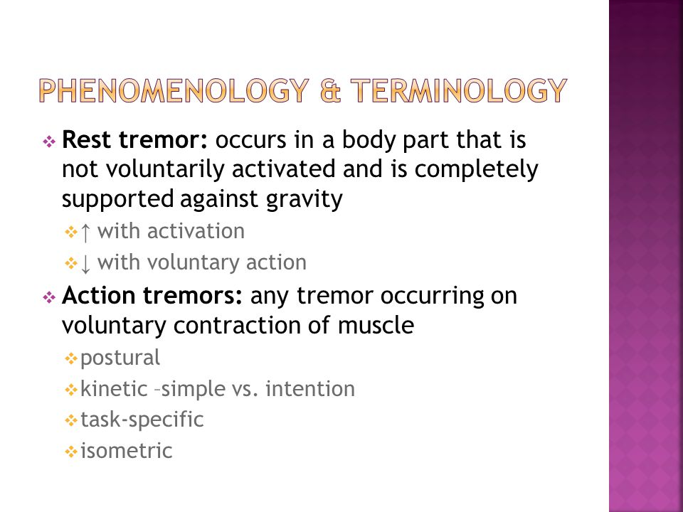  Rest tremor: occurs in a body part that is not voluntarily activated and is completely supported against gravity  ↑ with activation  ↓ with voluntary action  Action tremors: any tremor occurring on voluntary contraction of muscle  postural  kinetic –simple vs.