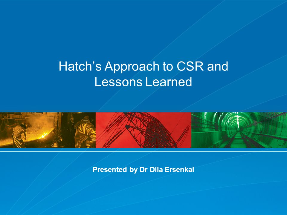 Examples of Hatch Initiatives : Environmental Services Group (ESG) Project Management Framework Compliance with ISO 14001 Standard Sustainability Reporting Hatch's Approach to CSR