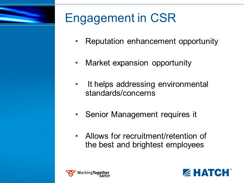 Reputation enhancement opportunity Market expansion opportunity It helps addressing environmental standards/concerns Senior Management requires it Allows for recruitment/retention of the best and brightest employees Engagement in CSR