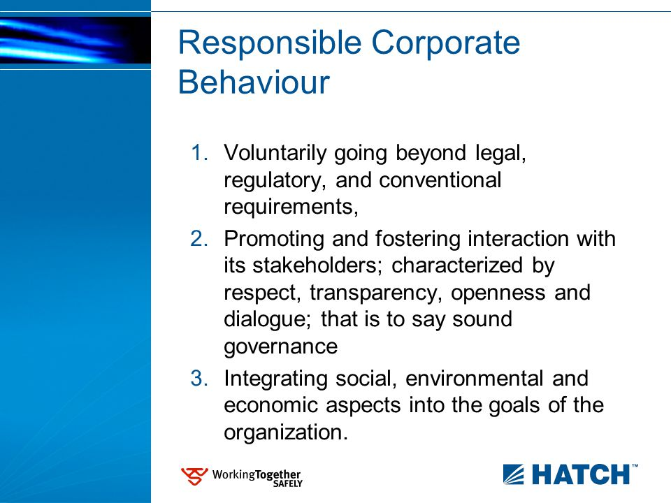 Responsible Corporate Behaviour 1.Voluntarily going beyond legal, regulatory, and conventional requirements, 2.Promoting and fostering interaction with its stakeholders; characterized by respect, transparency, openness and dialogue; that is to say sound governance 3.Integrating social, environmental and economic aspects into the goals of the organization.