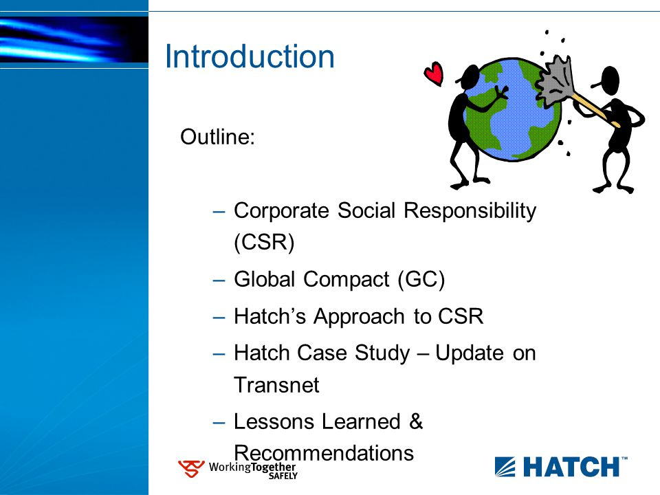 Introduction Outline: –Corporate Social Responsibility (CSR) –Global Compact (GC) –Hatch's Approach to CSR –Hatch Case Study – Update on Transnet –Lessons Learned & Recommendations