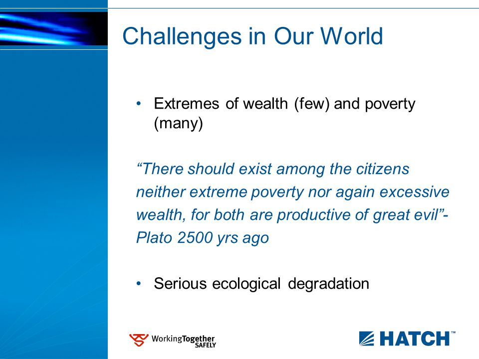 Challenges in Our World Extremes of wealth (few) and poverty (many) There should exist among the citizens neither extreme poverty nor again excessive wealth, for both are productive of great evil - Plato 2500 yrs ago Serious ecological degradation
