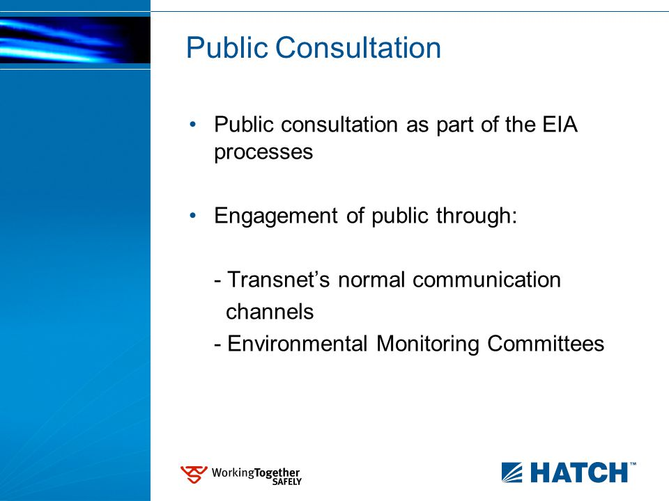 Public Consultation Public consultation as part of the EIA processes Engagement of public through: - Transnet's normal communication channels - Environmental Monitoring Committees