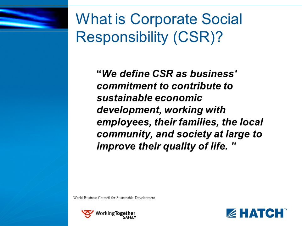 We define CSR as business commitment to contribute to sustainable economic development, working with employees, their families, the local community, and society at large to improve their quality of life.