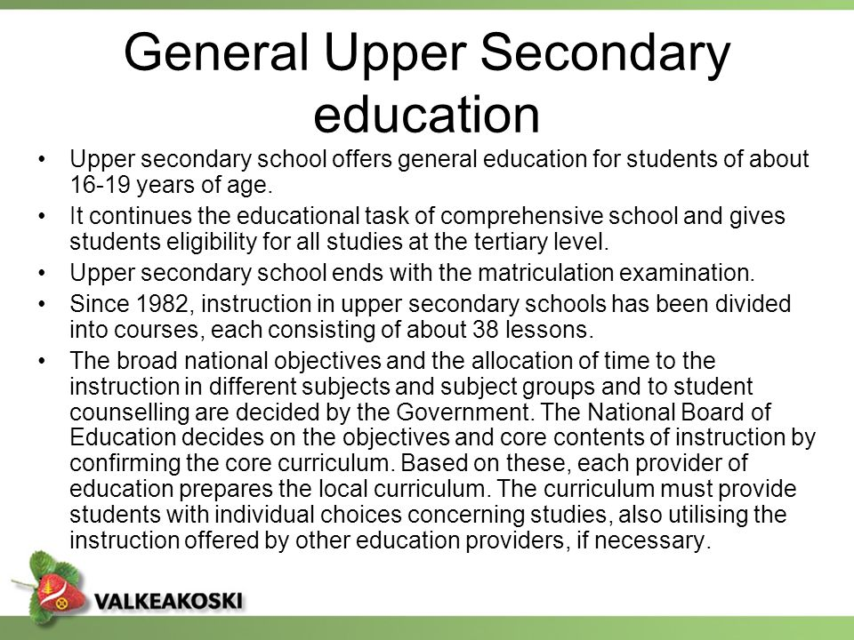 General Upper Secondary education Upper secondary school offers general education for students of about 16-19 years of age. It continues the education