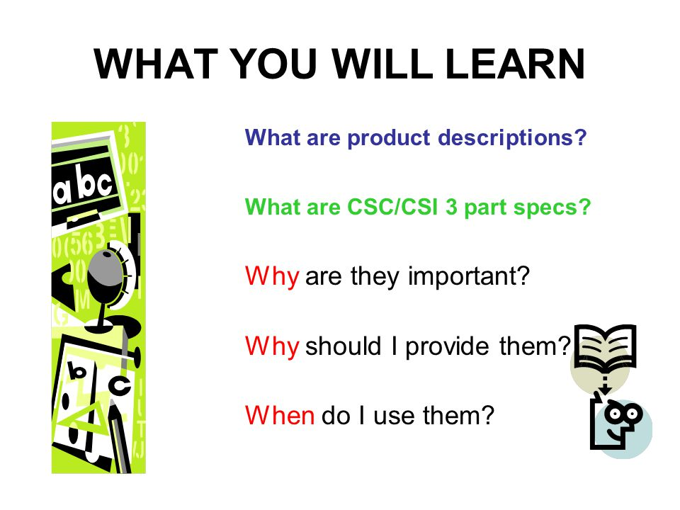 WHAT YOU WILL LEARN What are product descriptions? What are CSC/CSI 3 part specs? Why are they important? Why should I provide them? When do I use the