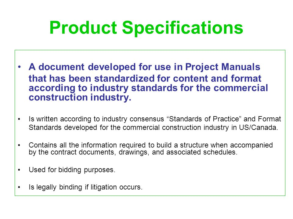 Product Specifications: Standards of Practice Standards of Practice: A number of conventions that have voluntarily been accepted by the industry as standards of practice for the development of product specifications include: Language: the imperative mood Include only enforceable statements Adhere primarily to one of three approaches to writing specifications: Proprietary, Descriptive, and //////////.