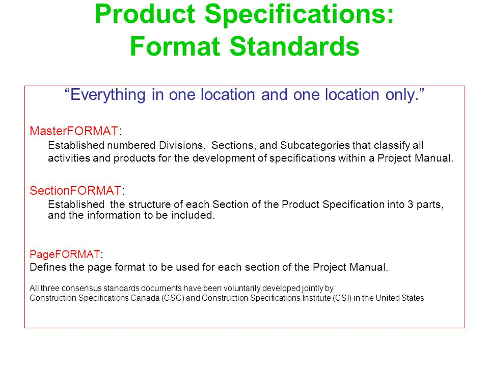 "Product Specifications: Format Standards ""Everything in one location and one location only."" MasterFORMAT: Established numbered Divisions, Sections, a"