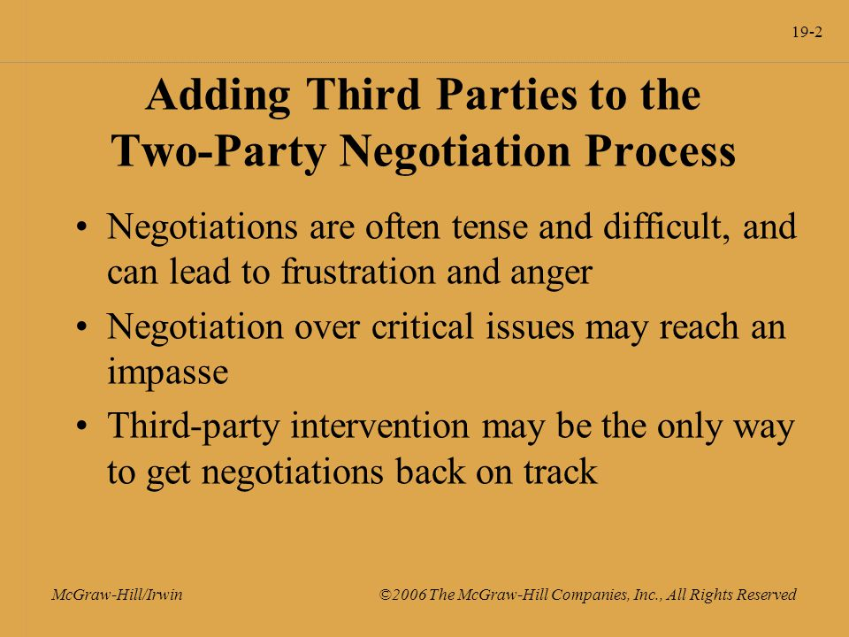19-2 McGraw-Hill/Irwin ©2006 The McGraw-Hill Companies, Inc., All Rights Reserved Adding Third Parties to the Two-Party Negotiation Process Negotiations are often tense and difficult, and can lead to frustration and anger Negotiation over critical issues may reach an impasse Third-party intervention may be the only way to get negotiations back on track