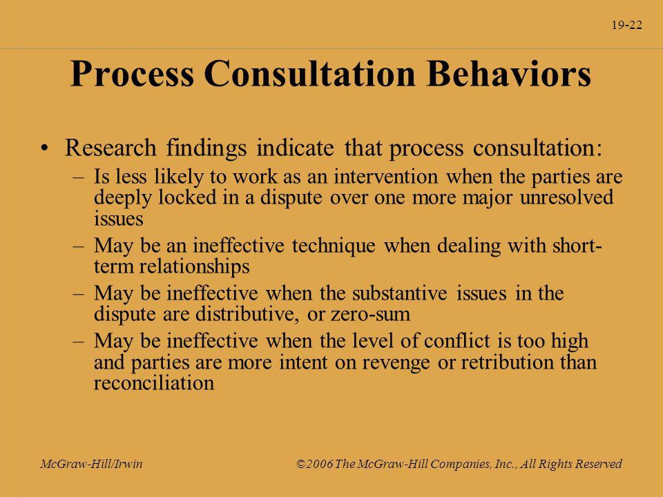 19-22 McGraw-Hill/Irwin ©2006 The McGraw-Hill Companies, Inc., All Rights Reserved Process Consultation Behaviors Research findings indicate that process consultation: –Is less likely to work as an intervention when the parties are deeply locked in a dispute over one more major unresolved issues –May be an ineffective technique when dealing with short- term relationships –May be ineffective when the substantive issues in the dispute are distributive, or zero-sum –May be ineffective when the level of conflict is too high and parties are more intent on revenge or retribution than reconciliation