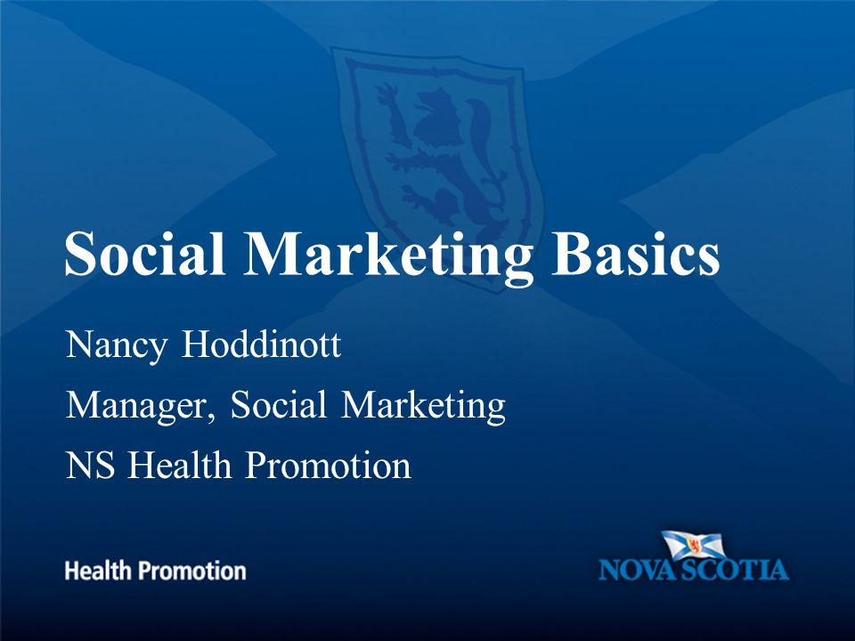 Social Marketing Basics Nancy Hoddinott Manager, Social Marketing NS Health Promotion
