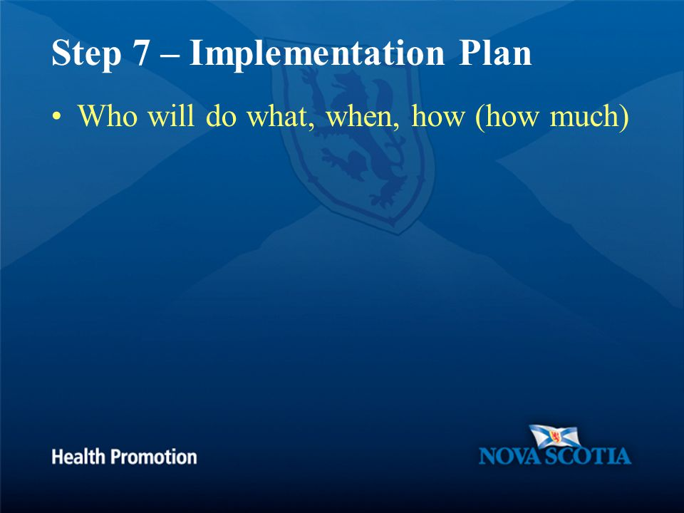 Step 7 – Implementation Plan Who will do what, when, how (how much)