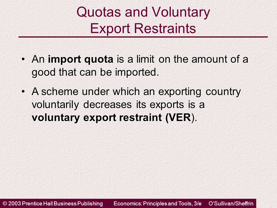 © 2003 Prentice Hall Business PublishingEconomics: Principles and Tools, 3/e O'Sullivan/Sheffrin Quotas and Voluntary Export Restraints An import quota is a limit on the amount of a good that can be imported.An import quota is a limit on the amount of a good that can be imported.