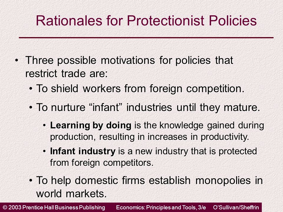 © 2003 Prentice Hall Business PublishingEconomics: Principles and Tools, 3/e O'Sullivan/Sheffrin Rationales for Protectionist Policies Three possible motivations for policies that restrict trade are:Three possible motivations for policies that restrict trade are: To shield workers from foreign competition.To shield workers from foreign competition.