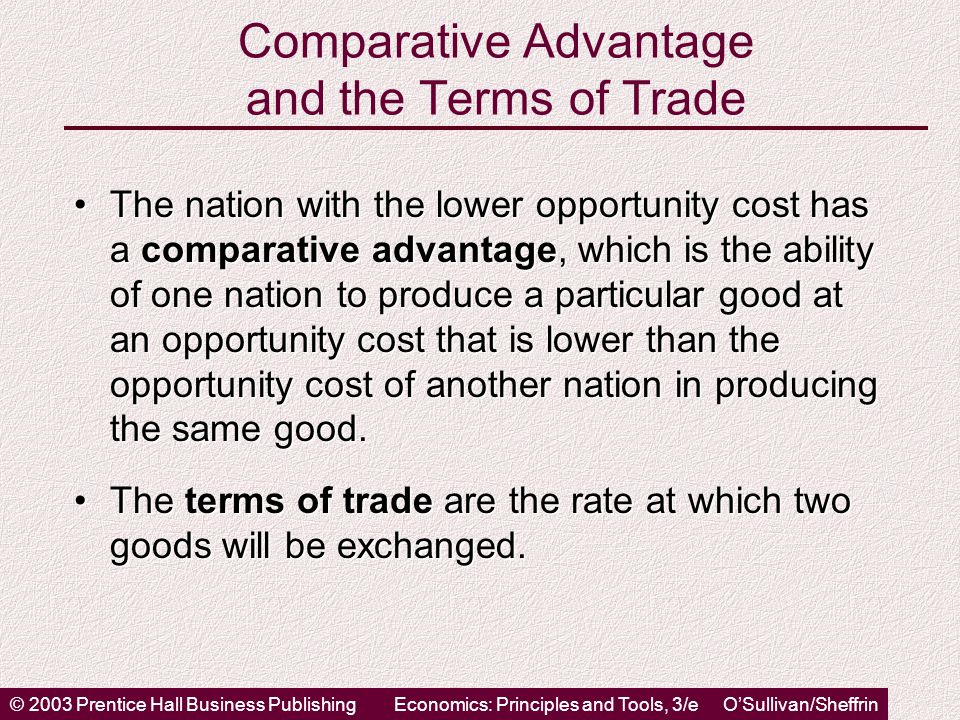 © 2003 Prentice Hall Business PublishingEconomics: Principles and Tools, 3/e O'Sullivan/Sheffrin Comparative Advantage and the Terms of Trade The nation with the lower opportunity cost has a comparative advantage, which is the ability of one nation to produce a particular good at an opportunity cost that is lower than the opportunity cost of another nation in producing the same good.The nation with the lower opportunity cost has a comparative advantage, which is the ability of one nation to produce a particular good at an opportunity cost that is lower than the opportunity cost of another nation in producing the same good.