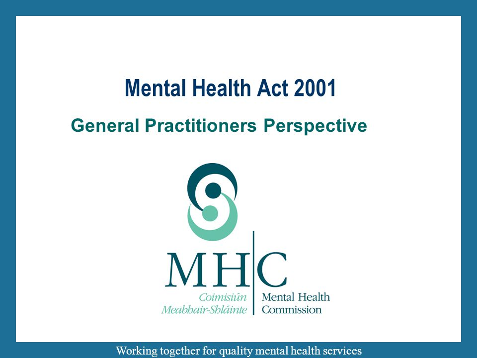 Working together for quality mental health services General Practitioners Perspective Mental Health Act 2001