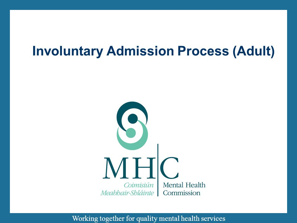 Working together for quality mental health services Involuntary Admission Process (Adult)