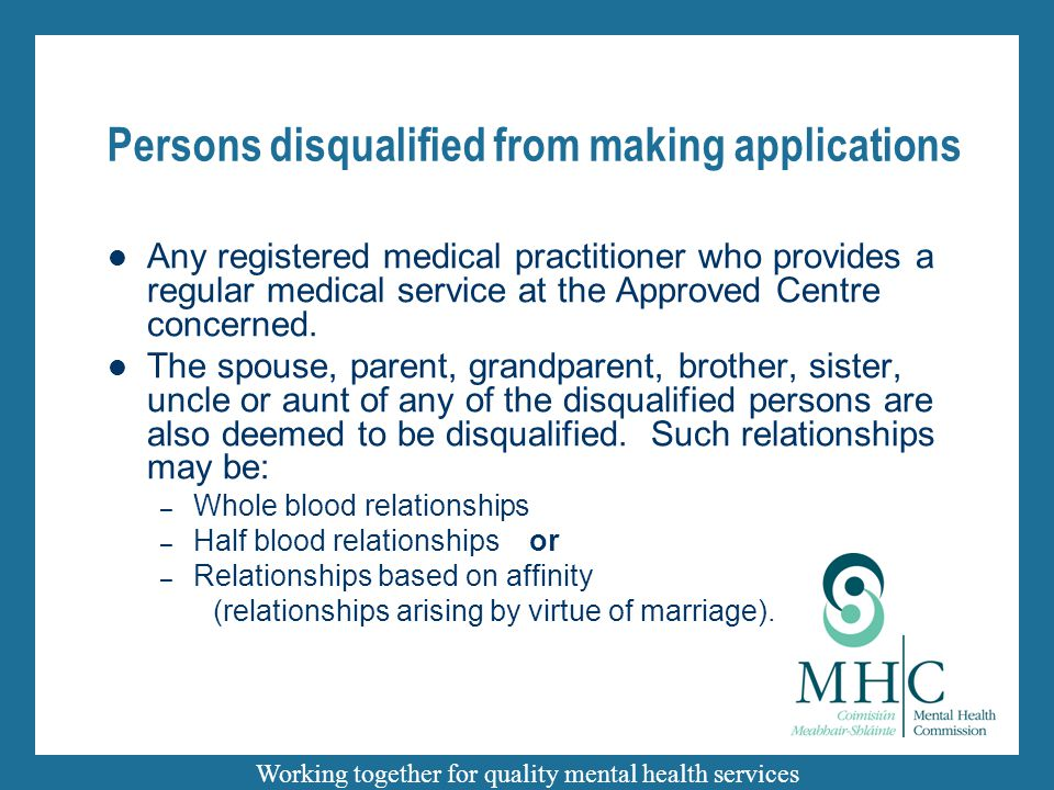 Working together for quality mental health services Persons disqualified from making applications Any registered medical practitioner who provides a regular medical service at the Approved Centre concerned.