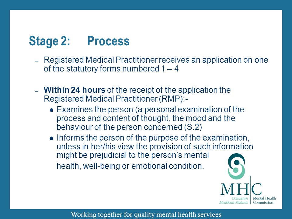 Working together for quality mental health services Stage 2:Process – Registered Medical Practitioner receives an application on one of the statutory forms numbered 1 – 4 – Within 24 hours of the receipt of the application the Registered Medical Practitioner (RMP):- Examines the person (a personal examination of the process and content of thought, the mood and the behaviour of the person concerned (S.2) Informs the person of the purpose of the examination, unless in her/his view the provision of such information might be prejudicial to the person's mental health, well-being or emotional condition.
