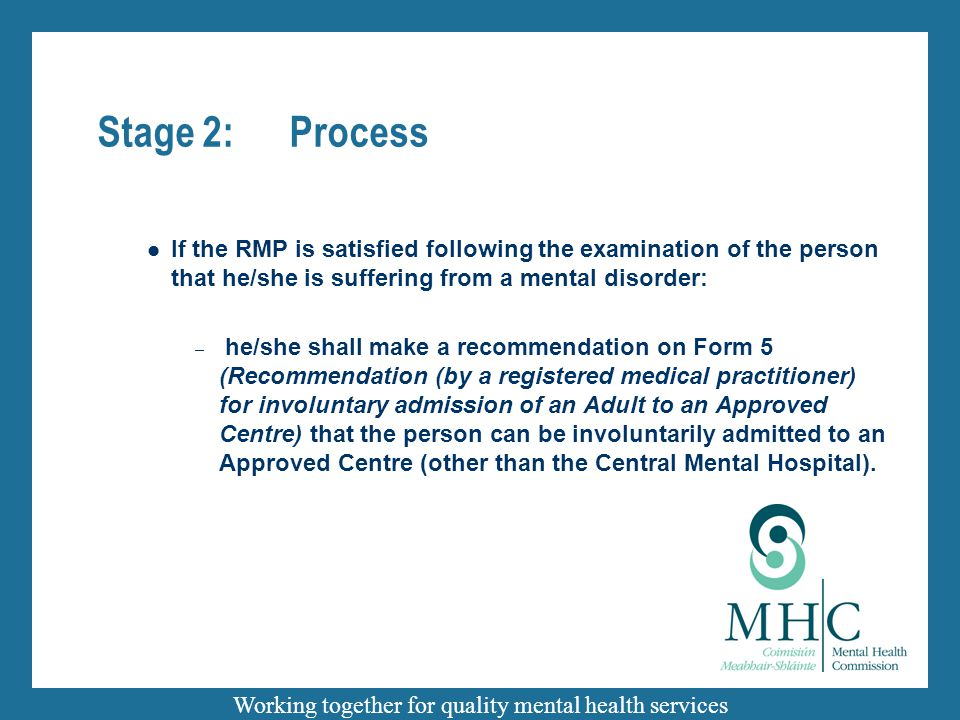 Working together for quality mental health services Stage 2:Process If the RMP is satisfied following the examination of the person that he/she is suffering from a mental disorder: – he/she shall make a recommendation on Form 5 (Recommendation (by a registered medical practitioner) for involuntary admission of an Adult to an Approved Centre) that the person can be involuntarily admitted to an Approved Centre (other than the Central Mental Hospital).