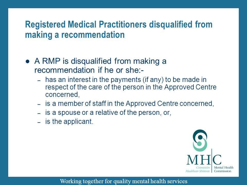 Working together for quality mental health services Registered Medical Practitioners disqualified from making a recommendation A RMP is disqualified from making a recommendation if he or she:- – has an interest in the payments (if any) to be made in respect of the care of the person in the Approved Centre concerned, – is a member of staff in the Approved Centre concerned, – is a spouse or a relative of the person, or, – is the applicant.